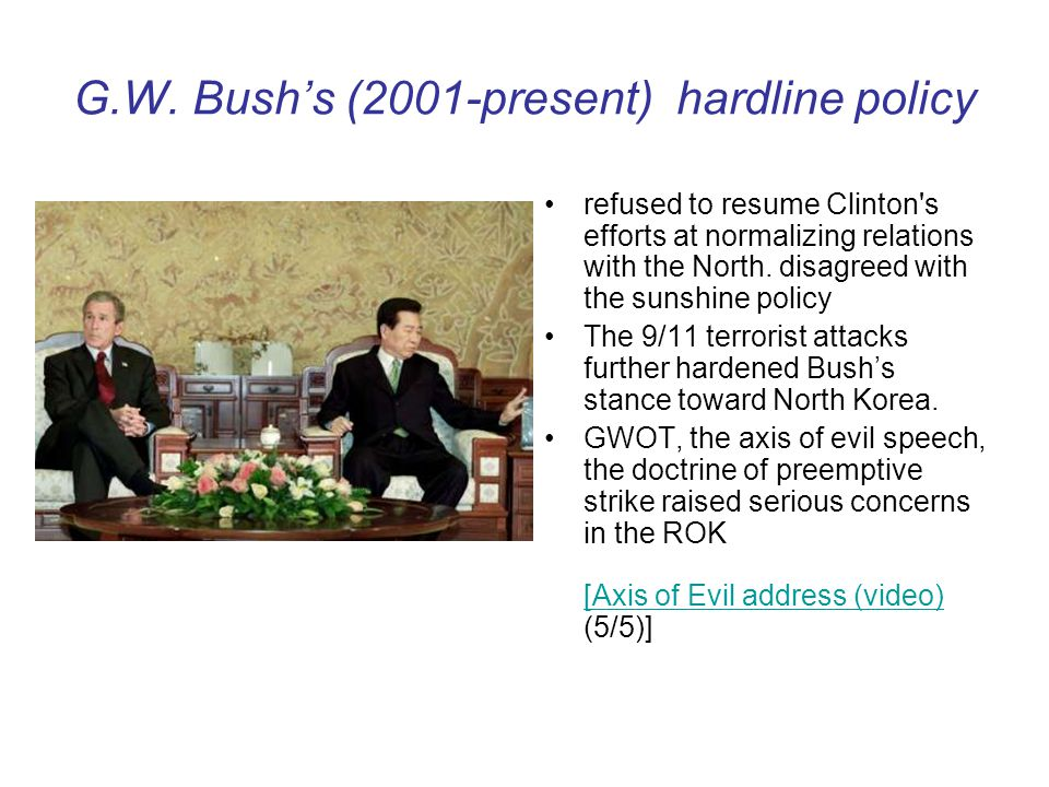 G.W. Bushs (2001-present) hardline policy refused to resume Clinton's efforts at normalizing relations with the North. disagreed with the sunshine pol