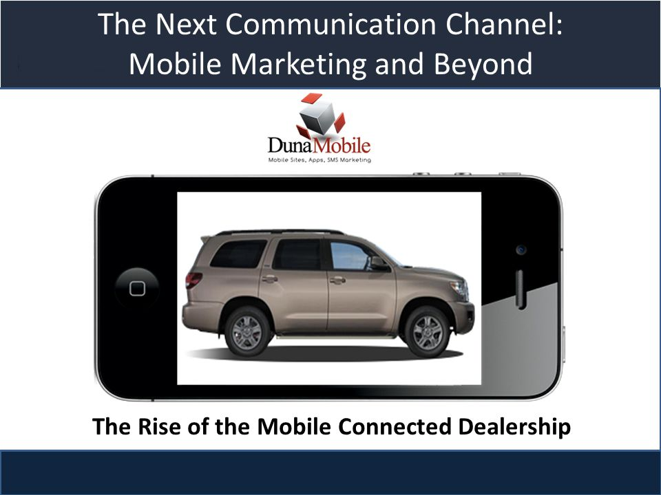 Title slide The Next Communication Channel: Mobile Marketing and Beyond The Rise of the Mobile Connected Dealership