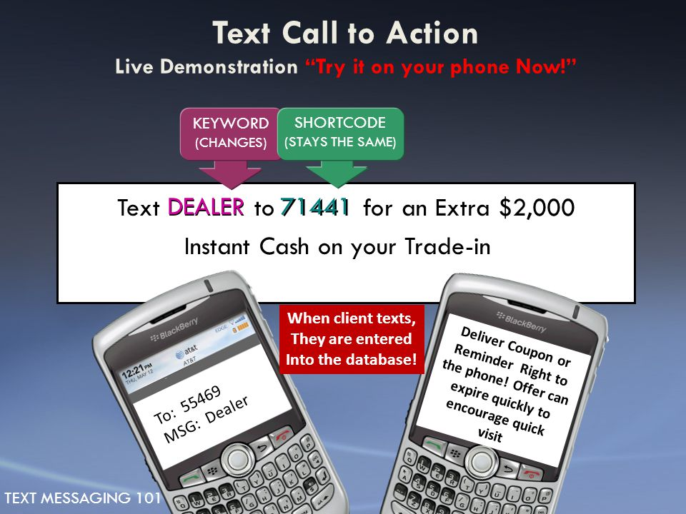 Text DEALER to 71441 for an Extra $2,000 Instant Cash on your Trade-in DEALER71441 KEYWORD (CHANGES) SHORTCODE (STAYS THE SAME) To: 55469 MSG: Dealer When client texts, They are entered Into the database.
