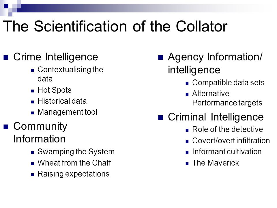 The Scientification of the Collator Crime Intelligence Contextualising the data Hot Spots Historical data Management tool Community Information Swamping the System Wheat from the Chaff Raising expectations Agency Information/ intelligence Compatible data sets Alternative Performance targets Criminal Intelligence Role of the detective Covert/overt infiltration Informant cultivation The Maverick