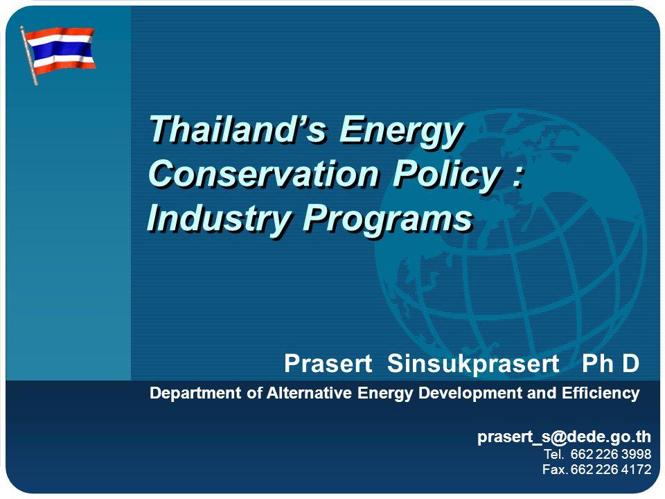 Thailands Energy Conservation Policy : Industry Programs Prasert Sinsukprasert Ph D Department of Alternative Energy Development and Efficiency praser