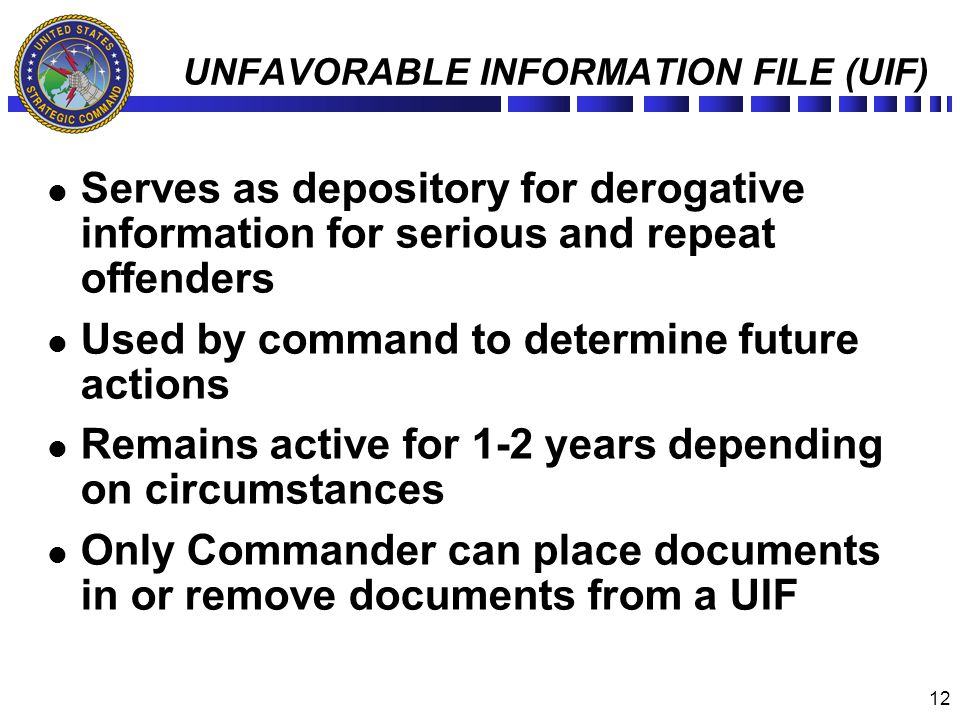 12 UNFAVORABLE INFORMATION FILE (UIF) Serves as depository for derogative information for serious and repeat offenders Used by command to determine fu