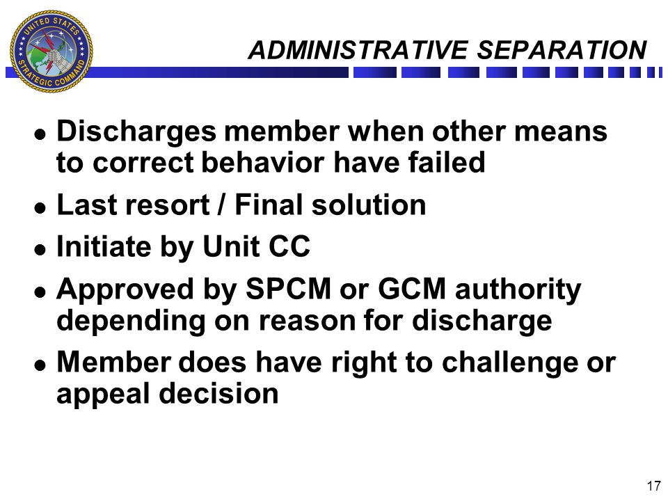 17 ADMINISTRATIVE SEPARATION Discharges member when other means to correct behavior have failed Last resort / Final solution Initiate by Unit CC Appro