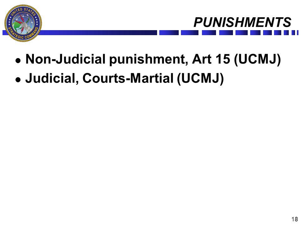 18 PUNISHMENTS Non-Judicial punishment, Art 15 (UCMJ) Judicial, Courts-Martial (UCMJ)