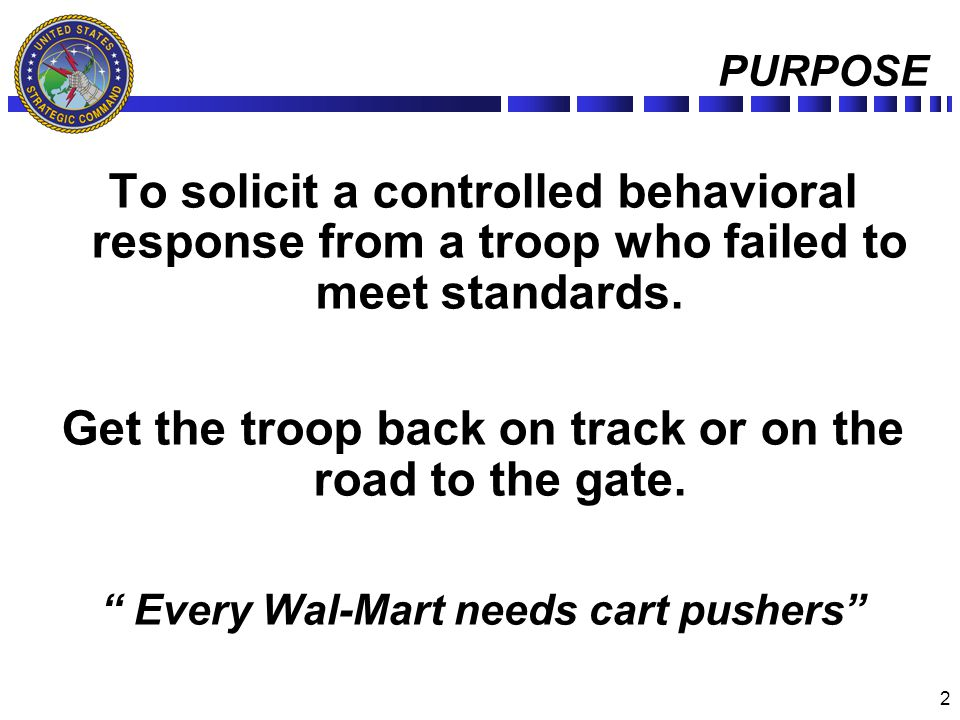 2 PURPOSE To solicit a controlled behavioral response from a troop who failed to meet standards. Get the troop back on track or on the road to the gat