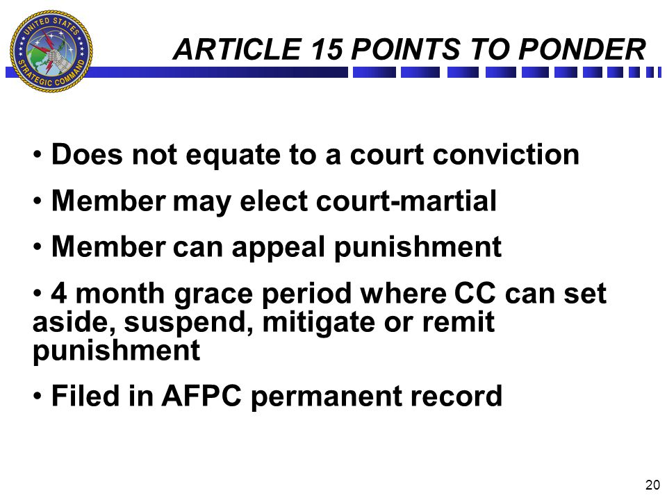 20 ARTICLE 15 POINTS TO PONDER Does not equate to a court conviction Member may elect court-martial Member can appeal punishment 4 month grace period