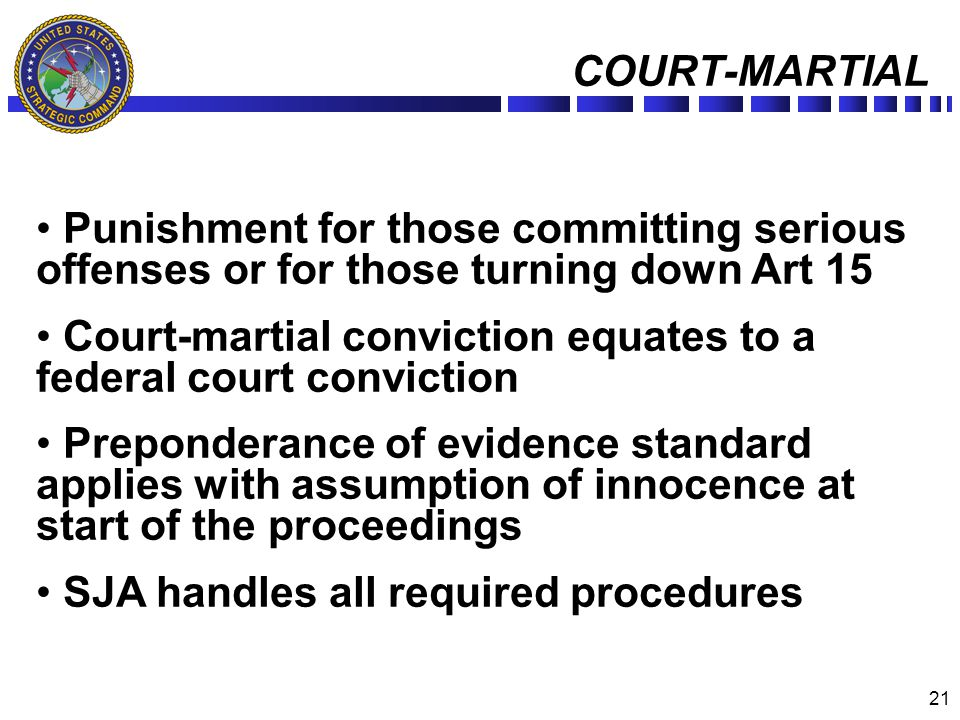 21 COURT-MARTIAL Punishment for those committing serious offenses or for those turning down Art 15 Court-martial conviction equates to a federal court