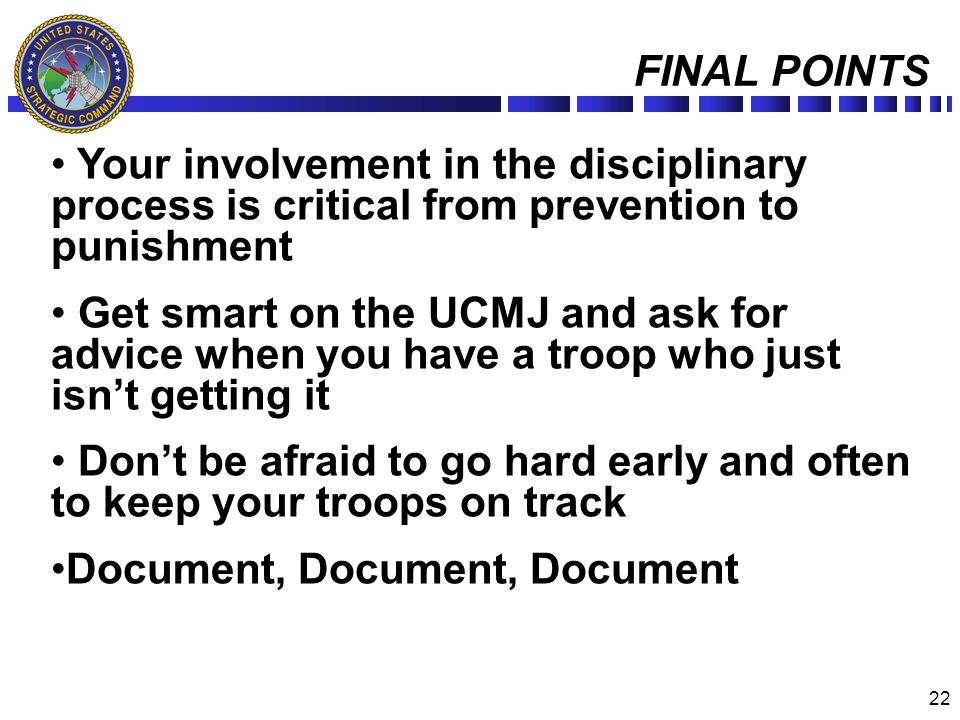 22 FINAL POINTS Your involvement in the disciplinary process is critical from prevention to punishment Get smart on the UCMJ and ask for advice when y