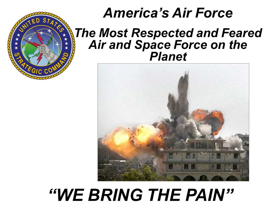 Americas Air Force The Most Respected and Feared Air and Space Force on the Planet WE BRING THE PAIN