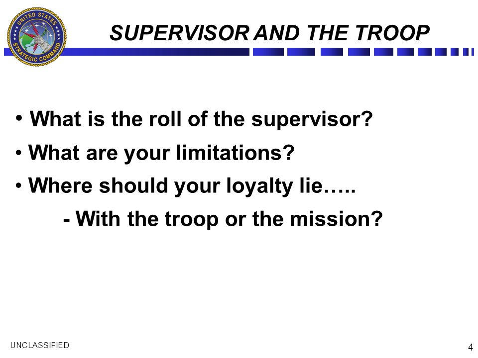 4 UNCLASSIFIED SUPERVISOR AND THE TROOP What is the roll of the supervisor? What are your limitations? Where should your loyalty lie….. - With the tro