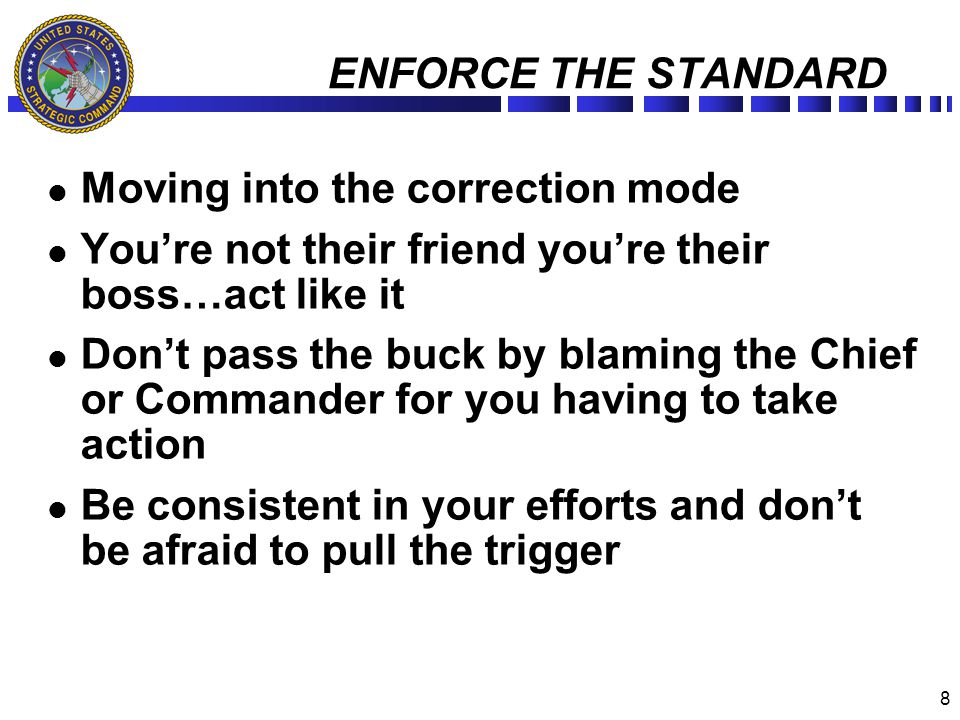 8 ENFORCE THE STANDARD Moving into the correction mode Youre not their friend youre their boss…act like it Dont pass the buck by blaming the Chief or