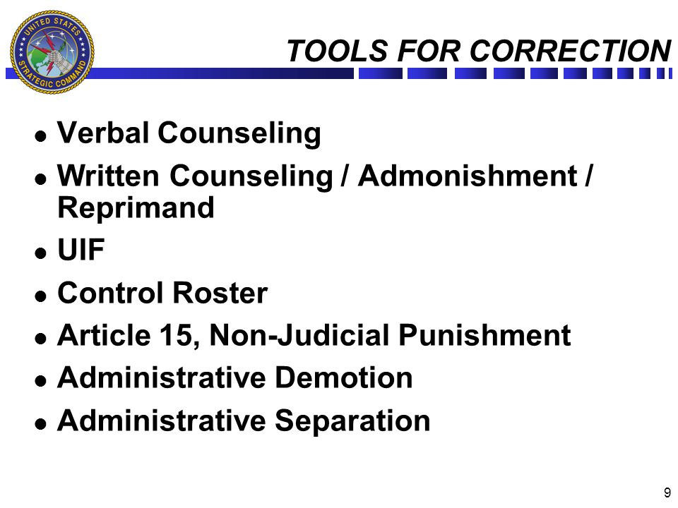 9 TOOLS FOR CORRECTION Verbal Counseling Written Counseling / Admonishment / Reprimand UIF Control Roster Article 15, Non-Judicial Punishment Administ