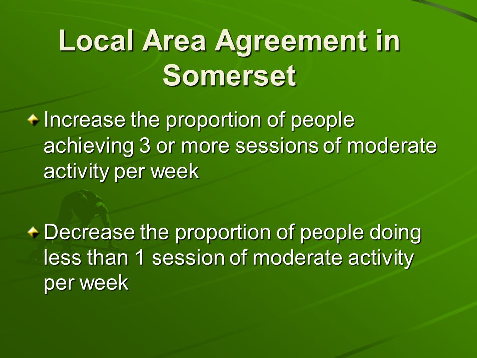 Local Area Agreement in Somerset Increase the proportion of people achieving 3 or more sessions of moderate activity per week Decrease the proportion of people doing less than 1 session of moderate activity per week