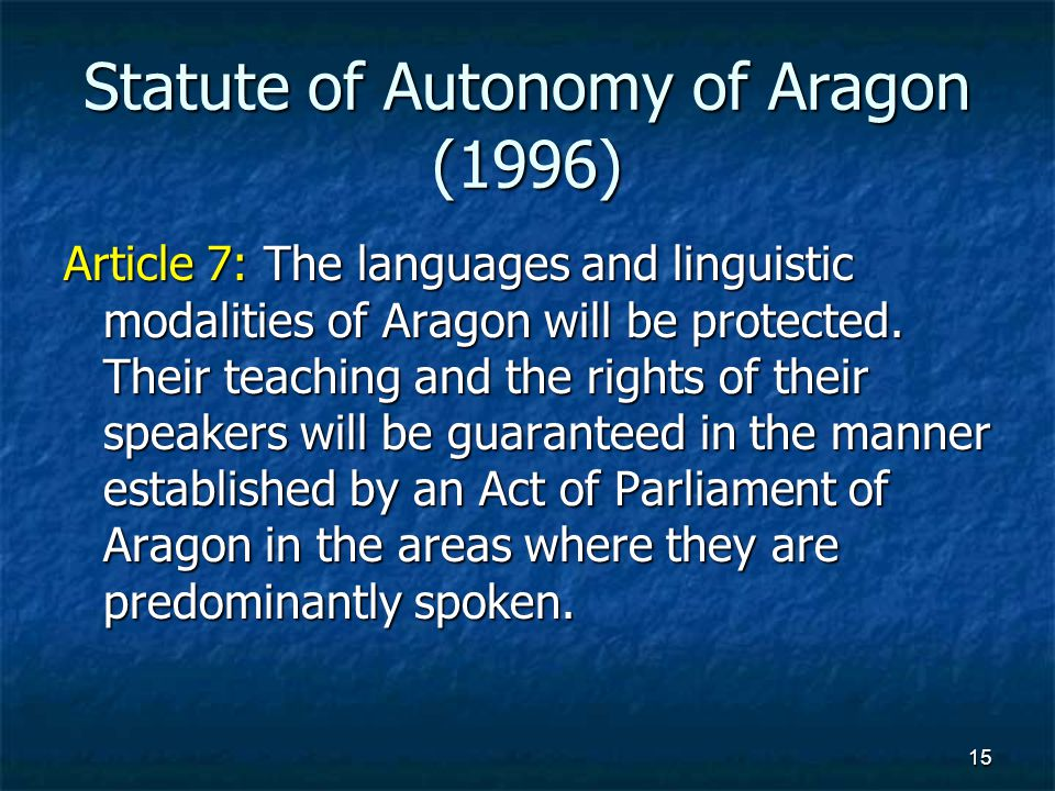 15 Statute of Autonomy of Aragon (1996) Article 7: The languages and linguistic modalities of Aragon will be protected.