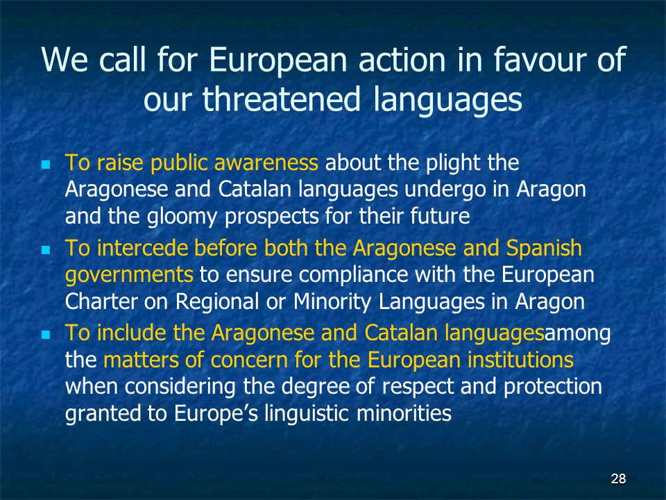 28 We call for European action in favour of our threatened languages To raise public awareness about the plight the Aragonese and Catalan languages undergo in Aragon and the gloomy prospects for their future To intercede before both the Aragonese and Spanish governments to ensure compliance with the European Charter on Regional or Minority Languages in Aragon To include the Aragonese and Catalan languages among the matters of concern for the European institutions when considering the degree of respect and protection granted to Europes linguistic minorities