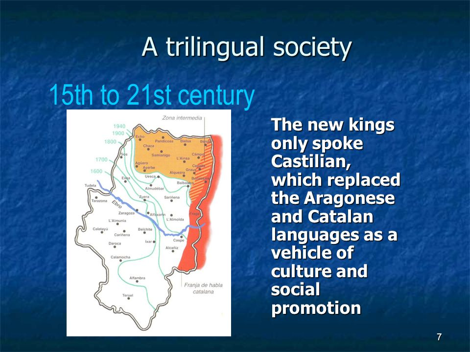 7 A trilingual society The new kings only spoke Castilian, which replaced the Aragonese and Catalan languages as a vehicle of culture and social promotion 15th to 21st century