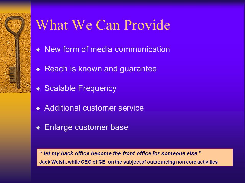 What We Can Provide New form of media communication Reach is known and guarantee Scalable Frequency Additional customer service Enlarge customer base let my back office become the front office for someone else Jack Welsh, while CEO of GE, on the subject of outsourcing non core activities