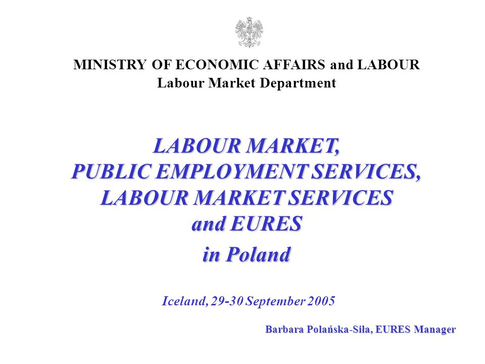 LABOUR MARKET, PUBLIC EMPLOYMENT SERVICES, LABOUR MARKET SERVICES and EURES in Poland Iceland, 29-30 September 2005 MINISTRY OF ECONOMIC AFFAIRS and LABOUR Labour Market Department Barbara Polańska-Siła, EURES Manager
