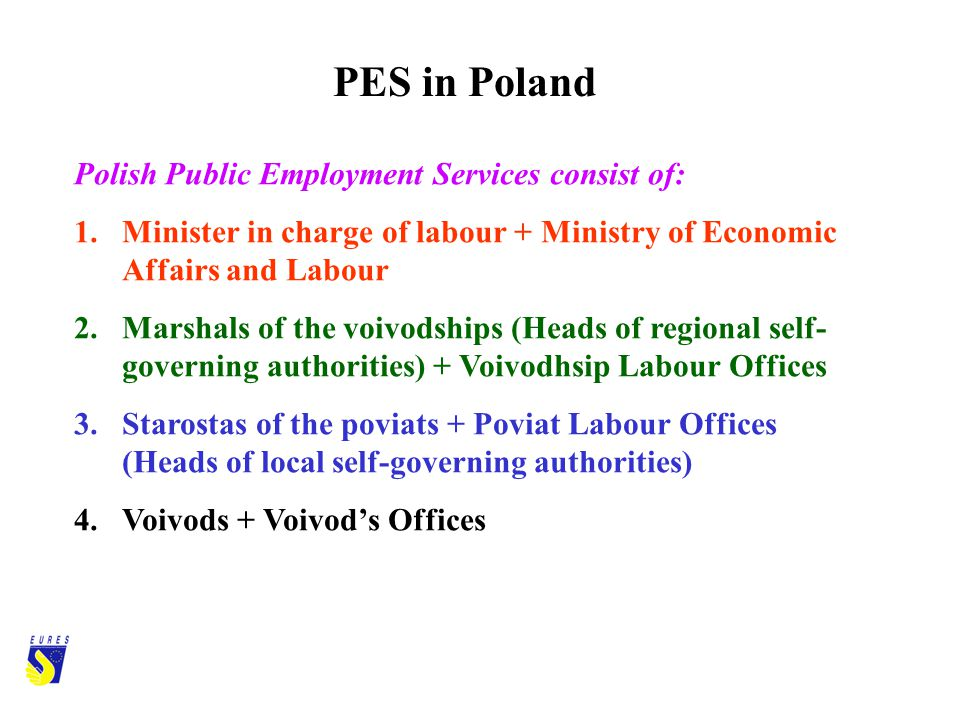 Polish Public Employment Services consist of: 1.Minister in charge of labour + Ministry of Economic Affairs and Labour 2.Marshals of the voivodships (Heads of regional self- governing authorities) + Voivodhsip Labour Offices 3.Starostas of the poviats + Poviat Labour Offices (Heads of local self-governing authorities) 4.Voivods + Voivods Offices PES in Poland