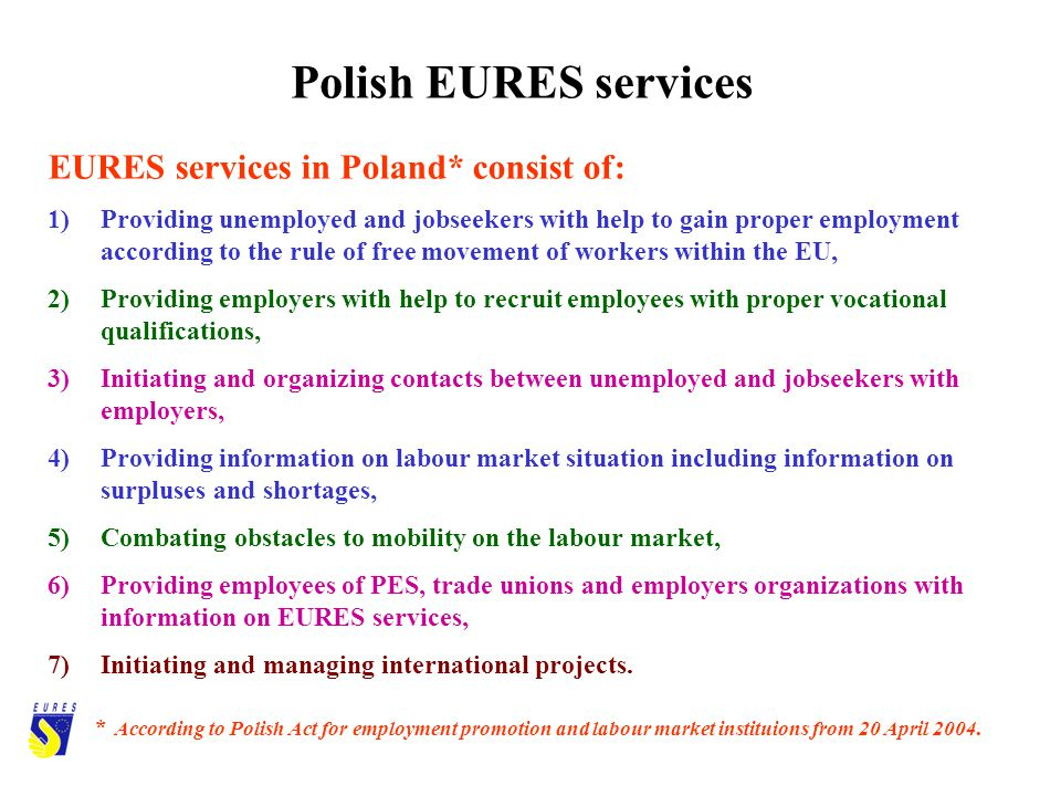 Polish EURES services EURES services in Poland* consist of: 1)Providing unemployed and jobseekers with help to gain proper employment according to the rule of free movement of workers within the EU, 2)Providing employers with help to recruit employees with proper vocational qualifications, 3)Initiating and organizing contacts between unemployed and jobseekers with employers, 4)Providing information on labour market situation including information on surpluses and shortages, 5)Combating obstacles to mobility on the labour market, 6)Providing employees of PES, trade unions and employers organizations with information on EURES services, 7)Initiating and managing international projects.