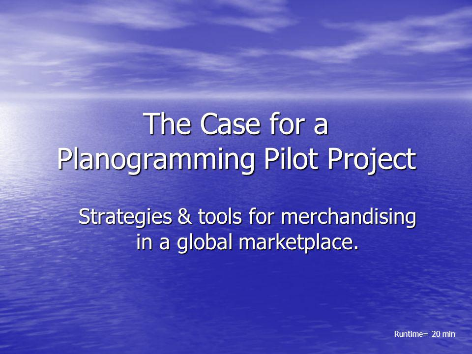 The Case for a Planogramming Pilot Project Strategies & tools for merchandising in a global marketplace. Runtime= 20 min