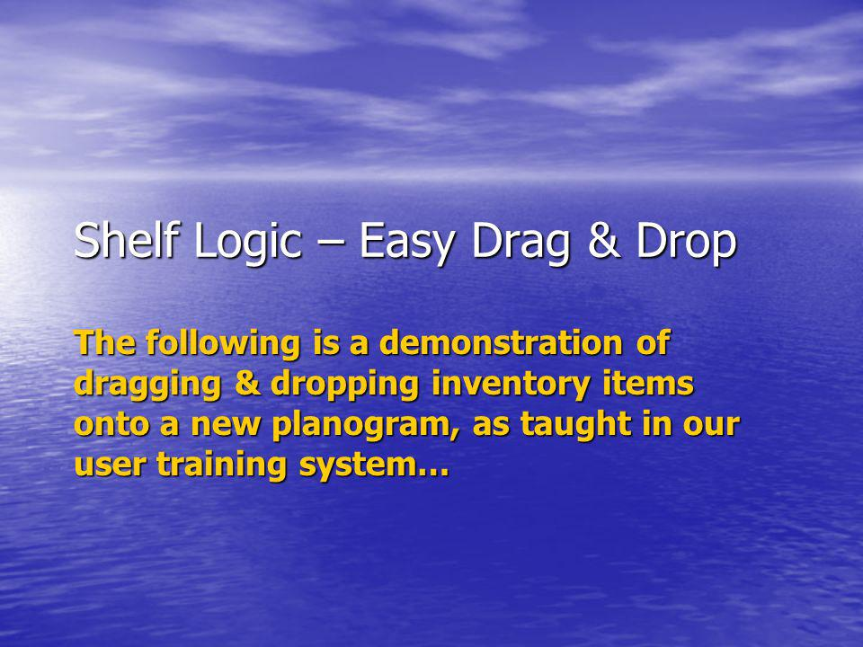 Shelf Logic – Easy Drag & Drop The following is a demonstration of dragging & dropping inventory items onto a new planogram, as taught in our user tra