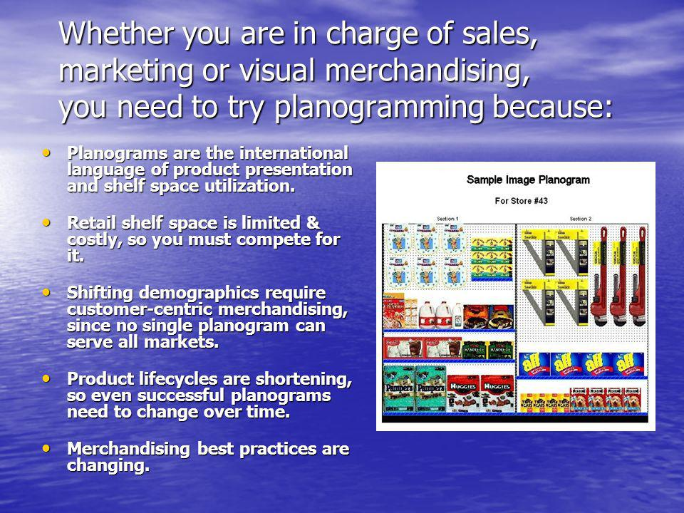 Whether you are in charge of sales, marketing or visual merchandising, you need to try planogramming because: Planograms are the international languag