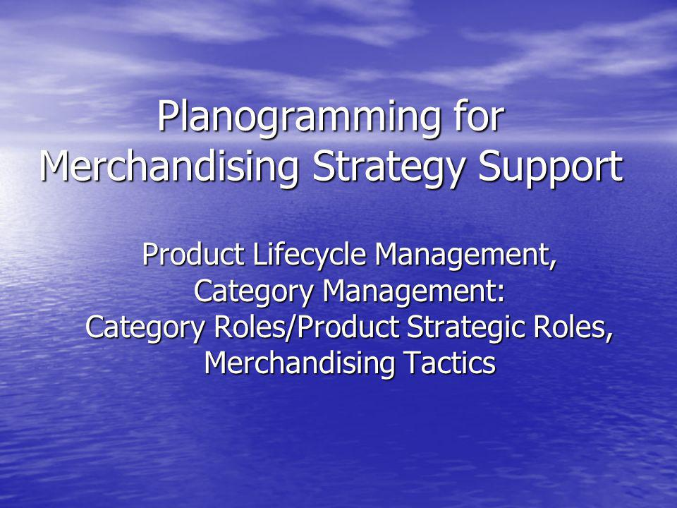 Planogramming for Merchandising Strategy Support Product Lifecycle Management, Category Management: Category Roles/Product Strategic Roles, Merchandis