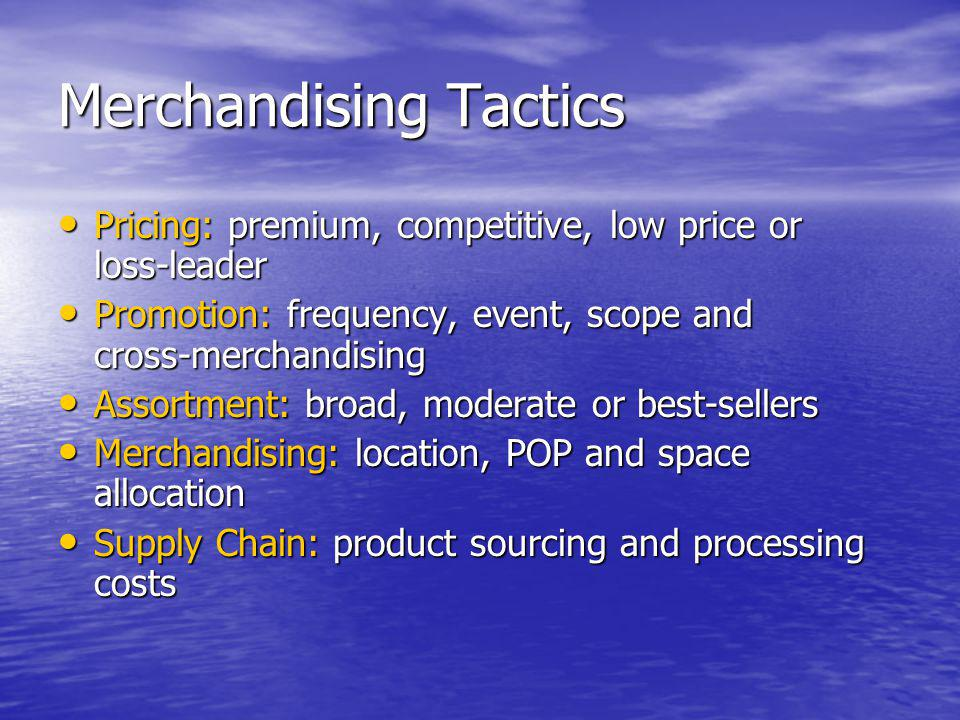 Merchandising Tactics Pricing: premium, competitive, low price or loss-leader Pricing: premium, competitive, low price or loss-leader Promotion: frequ