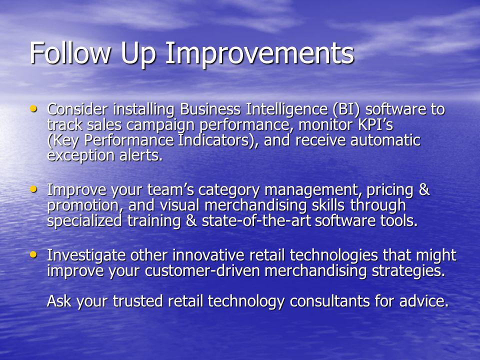 Follow Up Improvements Consider installing Business Intelligence (BI) software to track sales campaign performance, monitor KPIs (Key Performance Indi