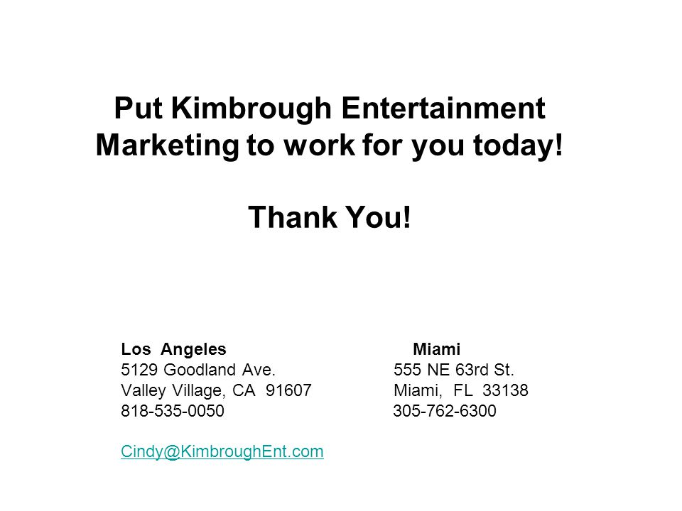 Put Kimbrough Entertainment Marketing to work for you today! Thank You! Los Angeles Miami 5129 Goodland Ave.555 NE 63rd St. Valley Village, CA 91607 M