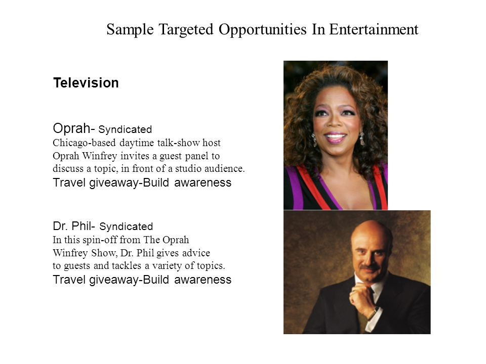 Sample Targeted Opportunities In Entertainment Television Oprah- Syndicated Chicago-based daytime talk-show host Oprah Winfrey invites a guest panel t