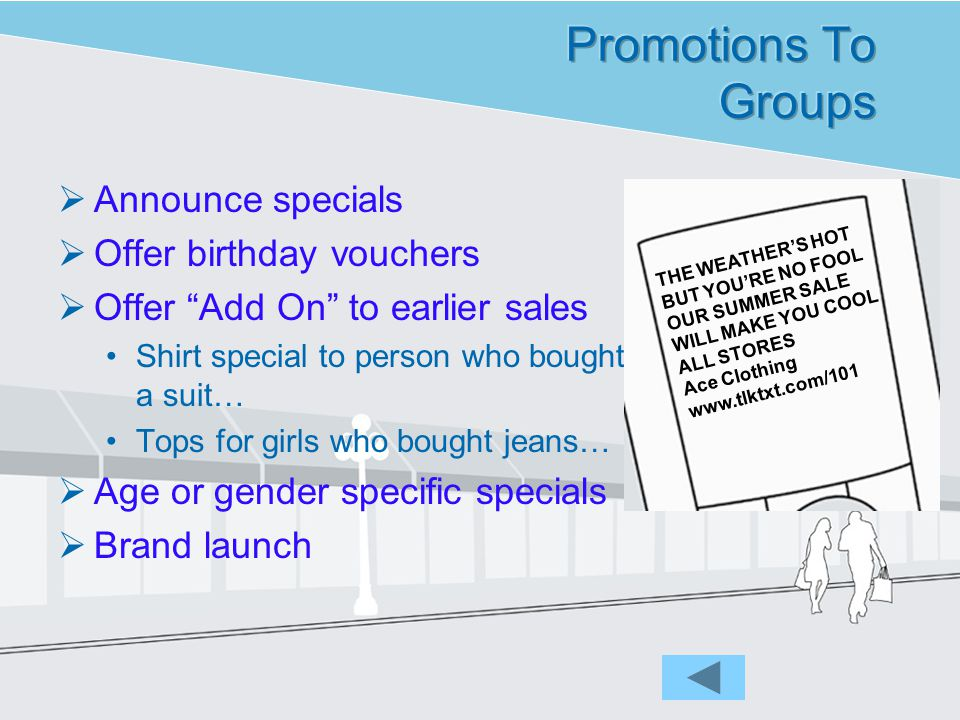 Announce specials Offer birthday vouchers Offer Add On to earlier sales Shirt special to person who bought a suit… Tops for girls who bought jeans… Age or gender specific specials Brand launch THE WEATHERS HOT BUT YOURE NO FOOL OUR SUMMER SALE WILL MAKE YOU COOL ALL STORES Ace Clothing www.tlktxt.com/101