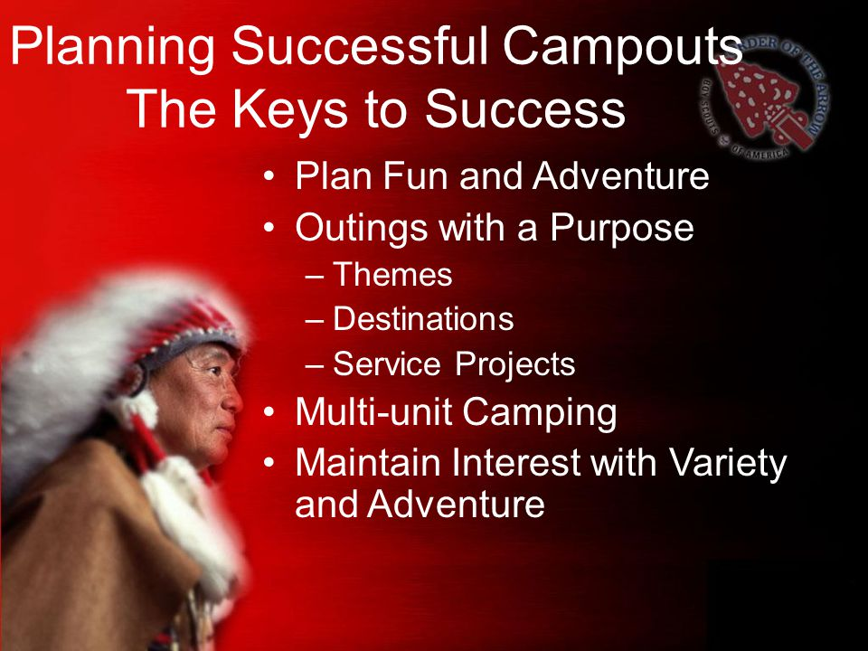 Planning Successful Campouts The Keys to Success Plan Fun and Adventure Outings with a Purpose –Themes –Destinations –Service Projects Multi-unit Camping Maintain Interest with Variety and Adventure