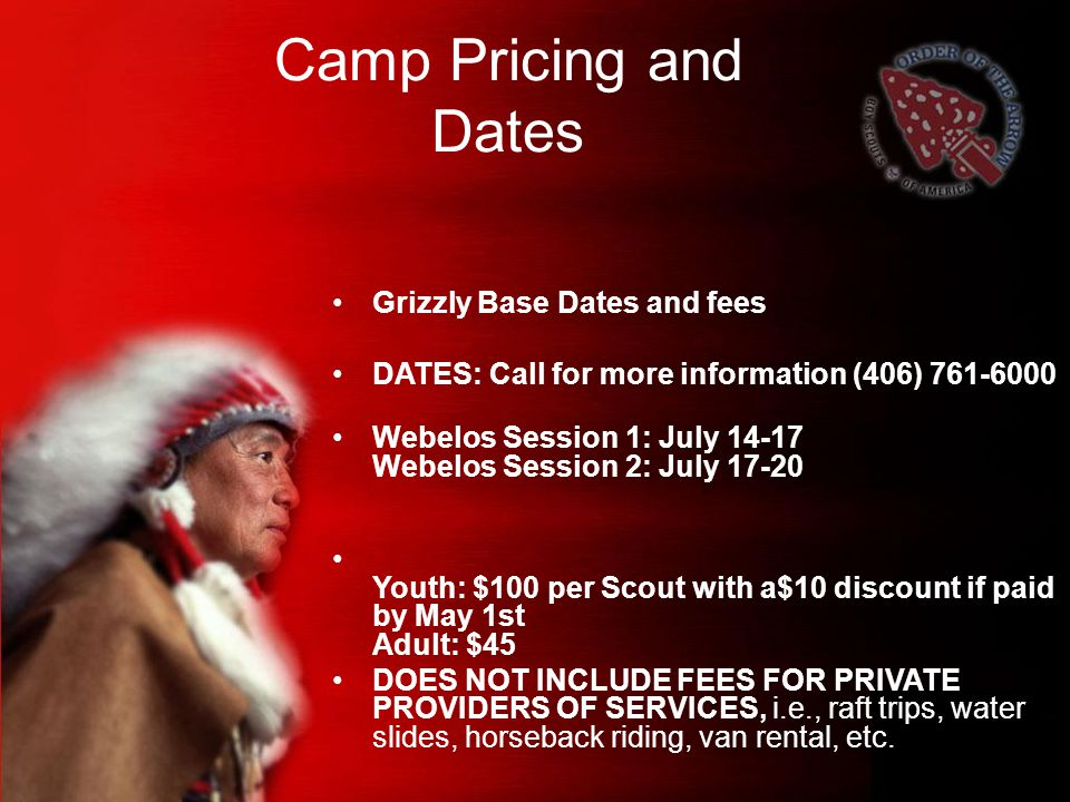 Camp Pricing and Dates Grizzly Base Dates and fees DATES: Call for more information (406) 761-6000 Webelos Session 1: July 14-17 Webelos Session 2: July 17-20 Youth: $100 per Scout with a$10 discount if paid by May 1st Adult: $45 DOES NOT INCLUDE FEES FOR PRIVATE PROVIDERS OF SERVICES, i.e., raft trips, water slides, horseback riding, van rental, etc.