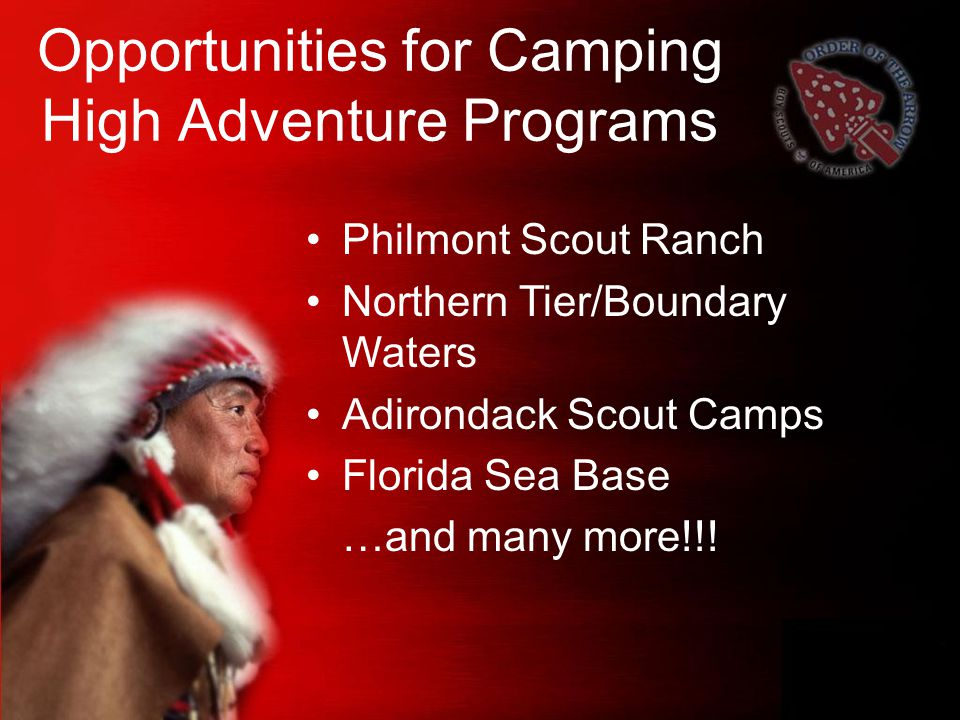 Opportunities for Camping High Adventure Programs Philmont Scout Ranch Northern Tier/Boundary Waters Adirondack Scout Camps Florida Sea Base …and many more!!!