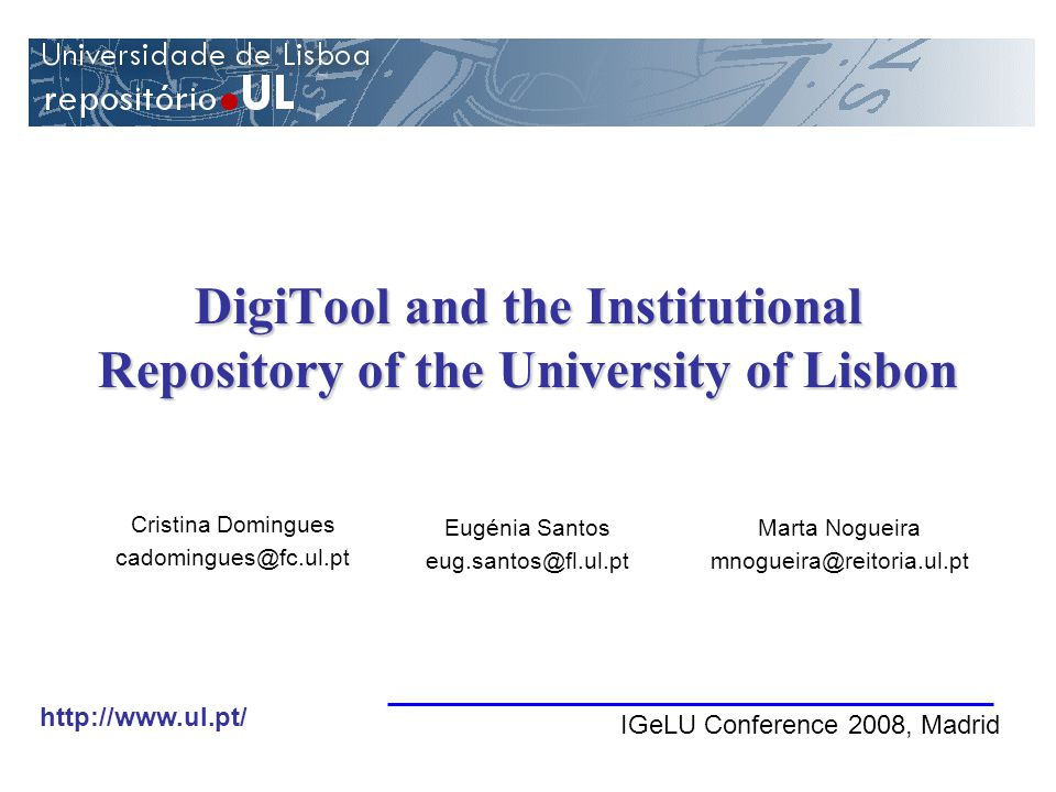 DigiTool and the Institutional Repository of the University of Lisbon Eugénia Santos eug.santos@fl.ul.pt Marta Nogueira mnogueira@reitoria.ul.pt Cristina Domingues cadomingues@fc.ul.pt IGeLU Conference 2008, Madrid http://www.ul.pt/