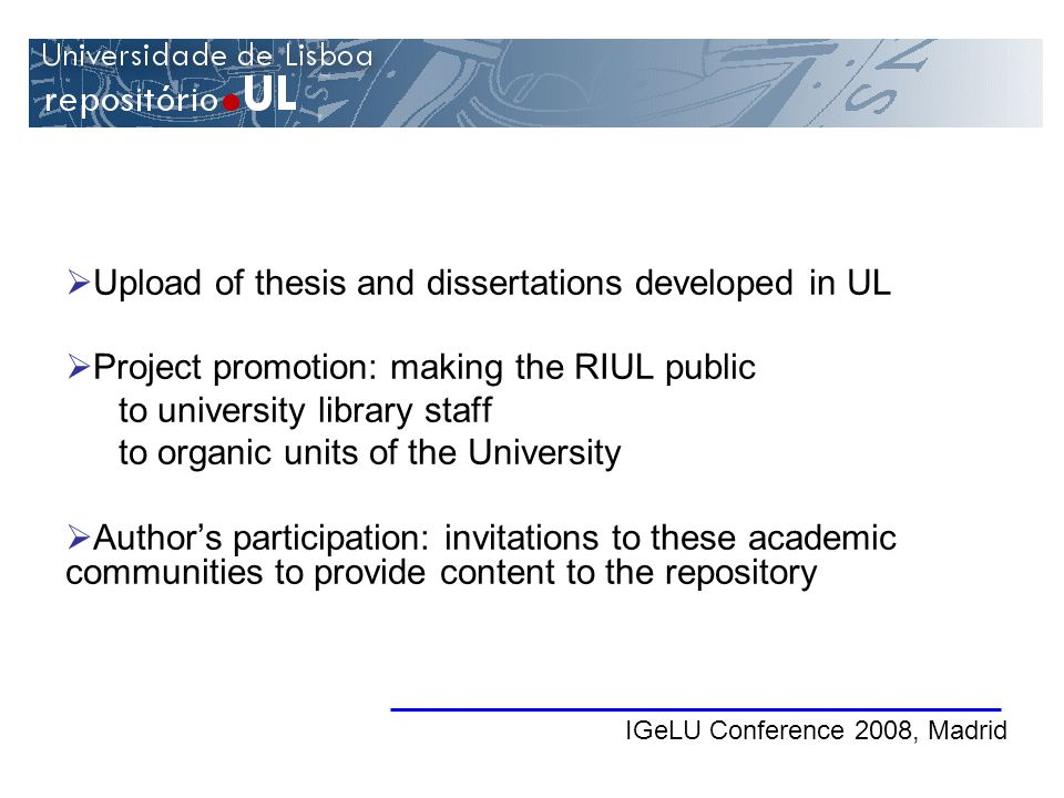 IGeLU Conference 2008, Madrid Upload of thesis and dissertations developed in UL Project promotion: making the RIUL public to university library staff to organic units of the University Authors participation: invitations to these academic communities to provide content to the repository