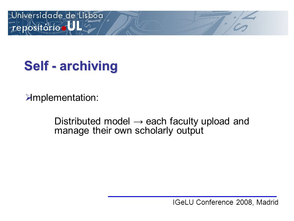 Self - archiving IGeLU Conference 2008, Madrid Implementation: Distributed model each faculty upload and manage their own scholarly output