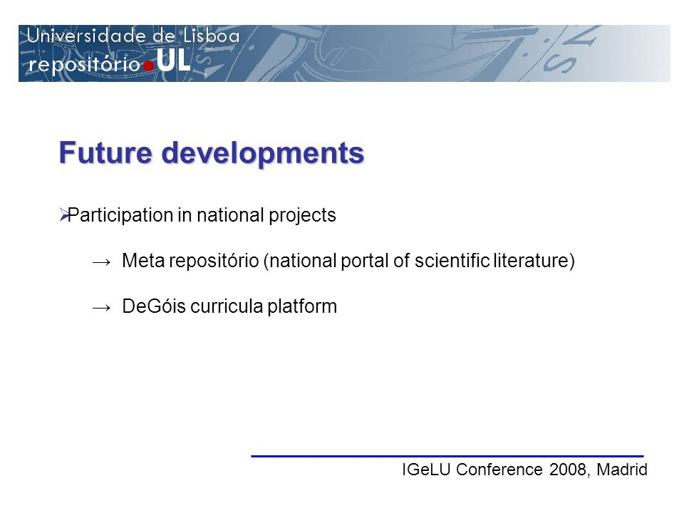 Future developments IGeLU Conference 2008, Madrid Participation in national projects Meta repositório (national portal of scientific literature) DeGóis curricula platform