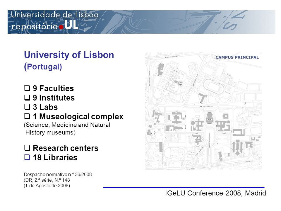 University of Lisbon ( Portugal) IGeLU Conference 2008, Madrid 9 Faculties 9 Institutes 3 Labs 1 Museological complex (Science, Medicine and Natural History museums) Research centers 18 Libraries Despacho normativo n.º 36/2008.