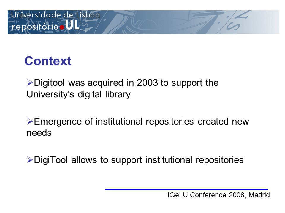 Context IGeLU Conference 2008, Madrid Digitool was acquired in 2003 to support the Universitys digital library Emergence of institutional repositories created new needs DigiTool allows to support institutional repositories