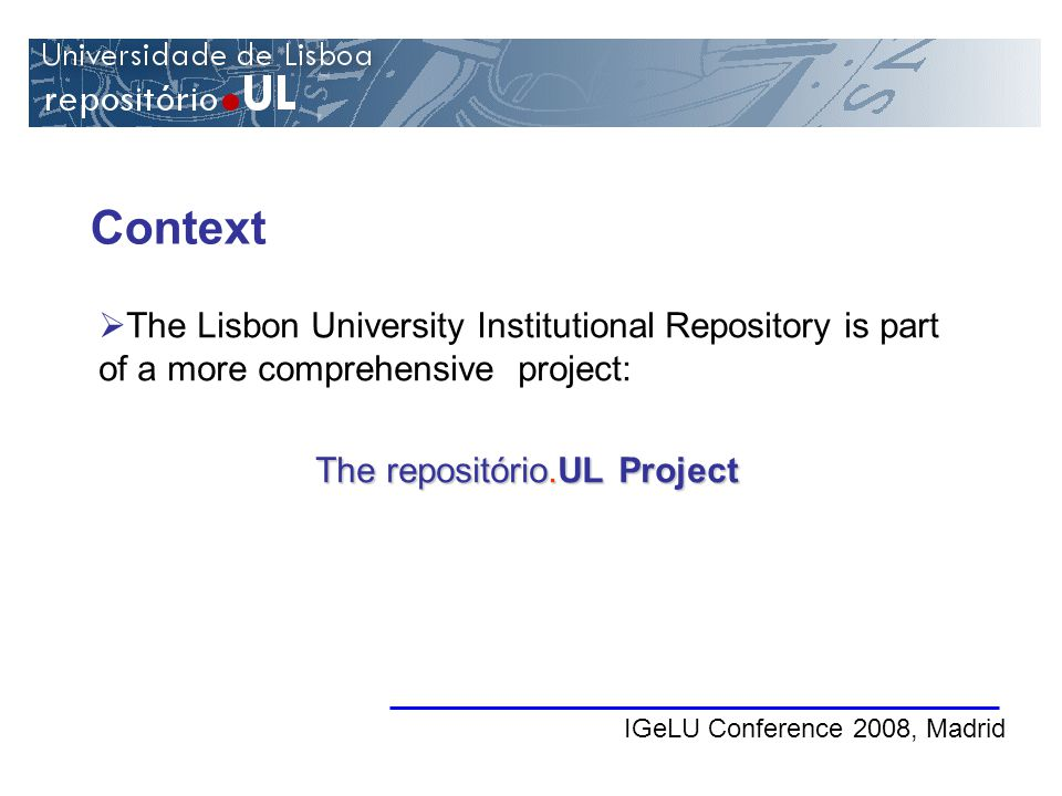 Context IGeLU Conference 2008, Madrid The Lisbon University Institutional Repository is part of a more comprehensive project: The repositório.UL Project