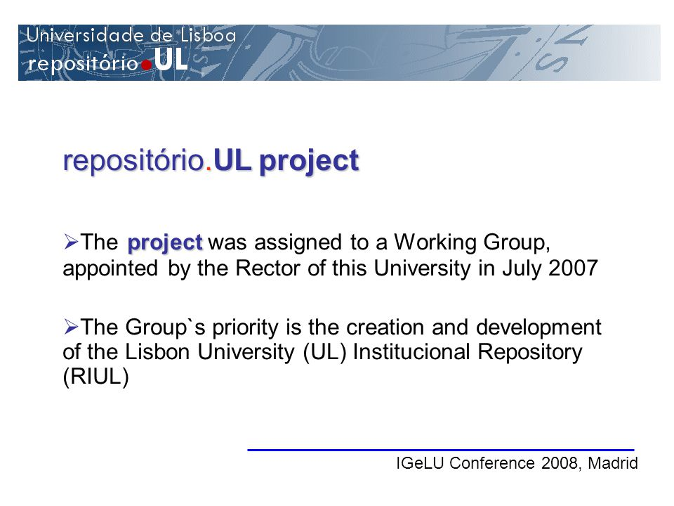 IGeLU Conference 2008, Madrid repositório.UL project project The project was assigned to a Working Group, appointed by the Rector of this University in July 2007 The Group`s priority is the creation and development of the Lisbon University (UL) Institucional Repository (RIUL)
