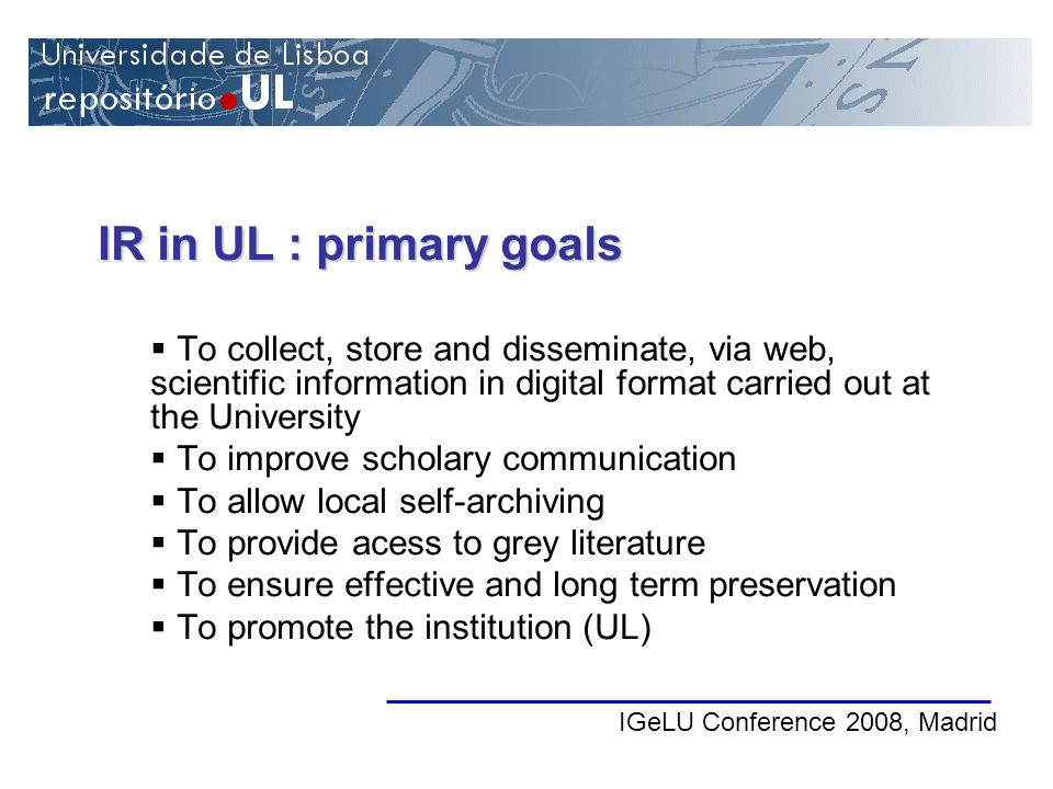 IGeLU Conference 2008, Madrid IR in UL : primary goals To collect, store and disseminate, via web, scientific information in digital format carried out at the University To improve scholary communication To allow local self-archiving To provide acess to grey literature To ensure effective and long term preservation To promote the institution (UL)
