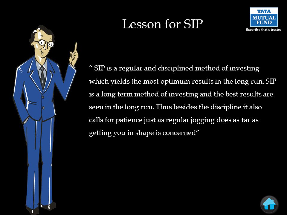 Lesson for SIP SIP is a regular and disciplined method of investing which yields the most optimum results in the long run.