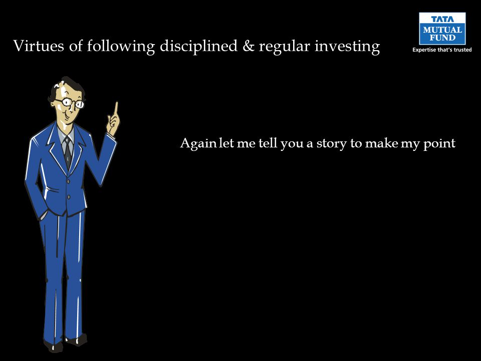 Virtues of following disciplined & regular investing Again let me tell you a story to make my point