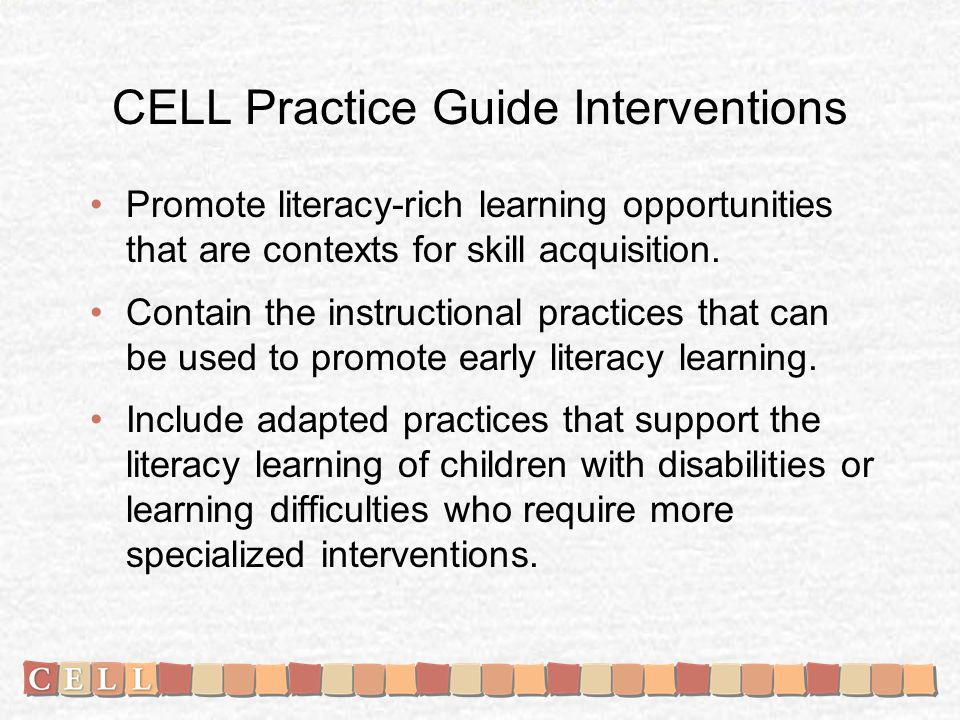 CELL Practice Guide Interventions Promote literacy-rich learning opportunities that are contexts for skill acquisition. Contain the instructional prac