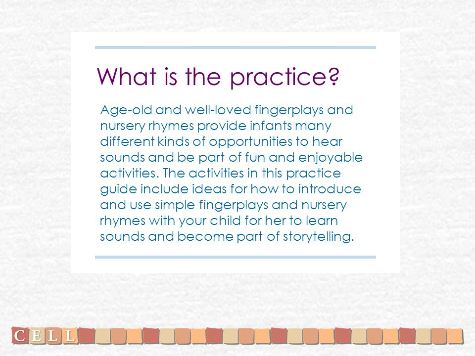 What is the practice? Age-old and well-loved fingerplays and nursery rhymes provide infants many different kinds of opportunities to hear sounds and b