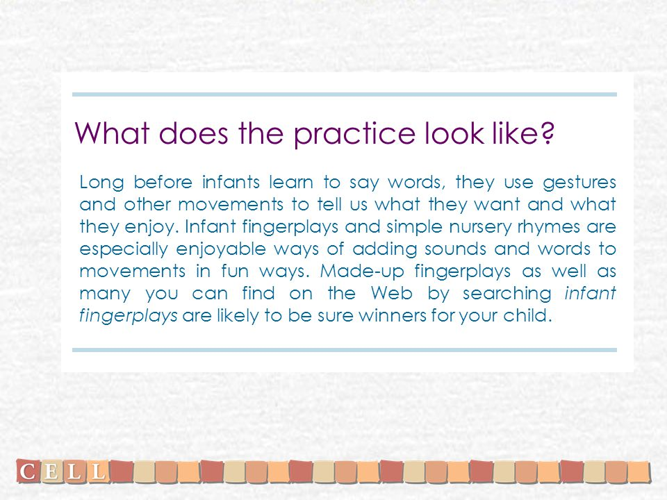 What does the practice look like? Long before infants learn to say words, they use gestures and other movements to tell us what they want and what the